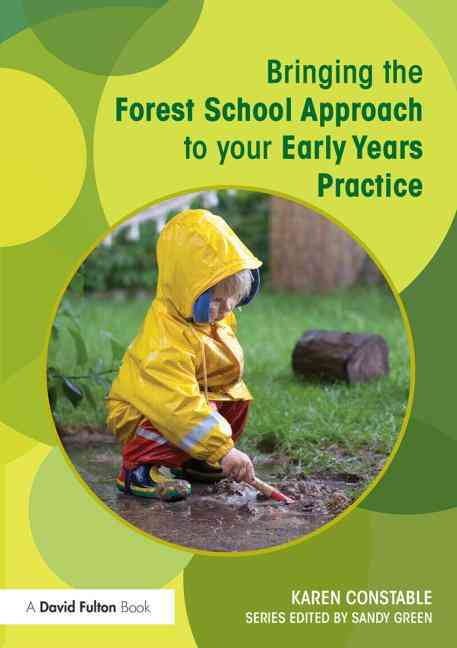 Bringing the Forest School Approach to Your Early Years Practice By Constable, Karen